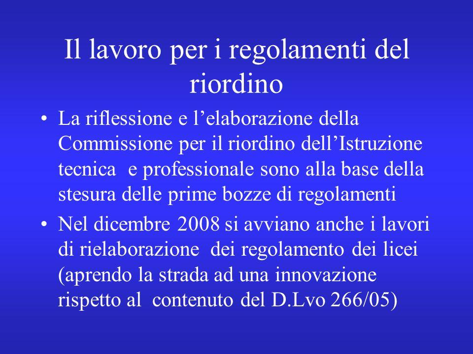Il lavoro per i regolamenti del riordino La riflessione e lelaborazione della Commissione per il riordino dellIstruzione tecnica e professionale sono alla base della stesura delle prime bozze di regolamenti Nel dicembre 2008 si avviano anche i lavori di rielaborazione dei regolamento dei licei (aprendo la strada ad una innovazione rispetto al contenuto del D.Lvo 266/05)