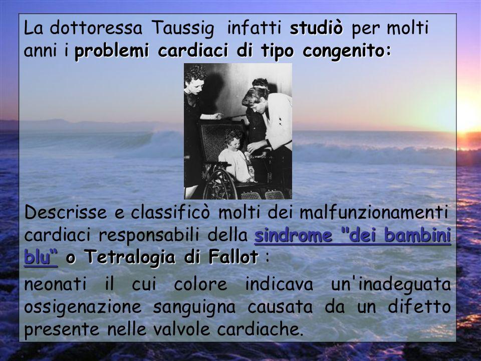 studiò problemi cardiaci di tipo congenito: La dottoressa Taussig infatti studiò per molti anni i problemi cardiaci di tipo congenito: sindrome