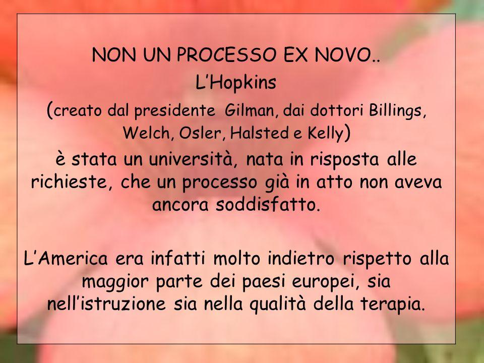 NON UN PROCESSO EX NOVO.. LHopkins ( creato dal presidente Gilman, dai dottori Billings, Welch, Osler, Halsted e Kelly ) è stata un università, nata i