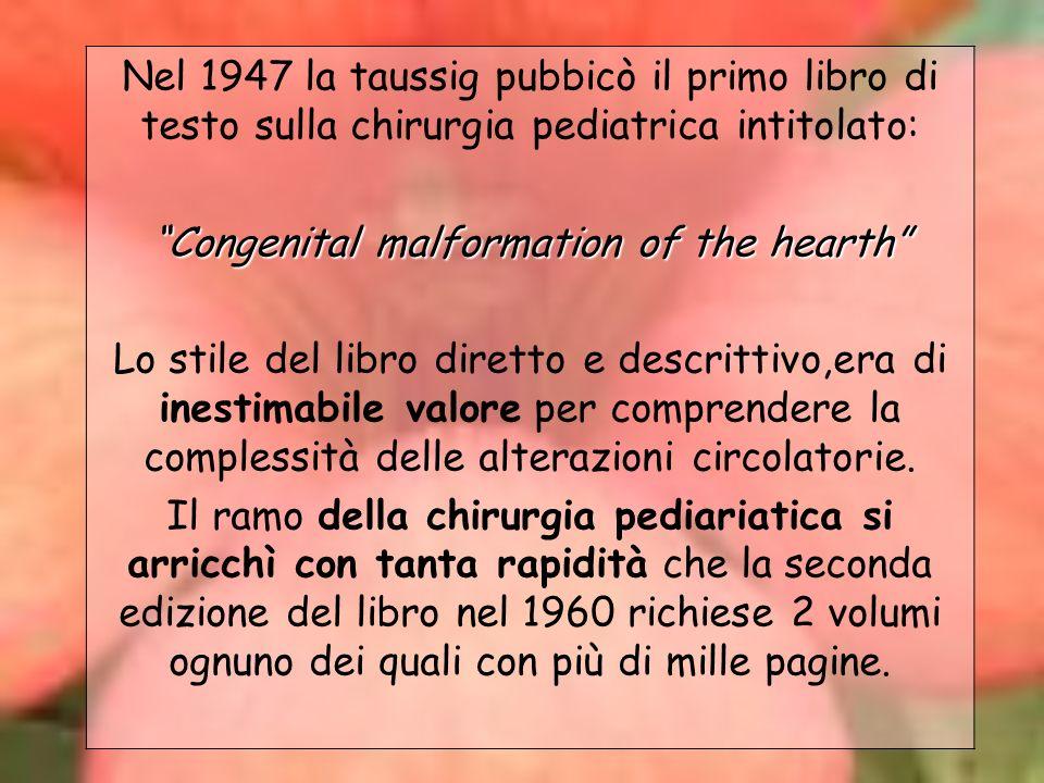 Nel 1947 la taussig pubbicò il primo libro di testo sulla chirurgia pediatrica intitolato: Congenital malformation of the hearth Lo stile del libro di