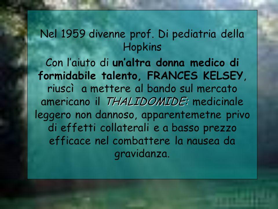 Nel 1959 divenne prof. Di pediatria della Hopkins THALIDOMIDE: Con laiuto di unaltra donna medico di formidabile talento, FRANCES KELSEY, riuscì a met