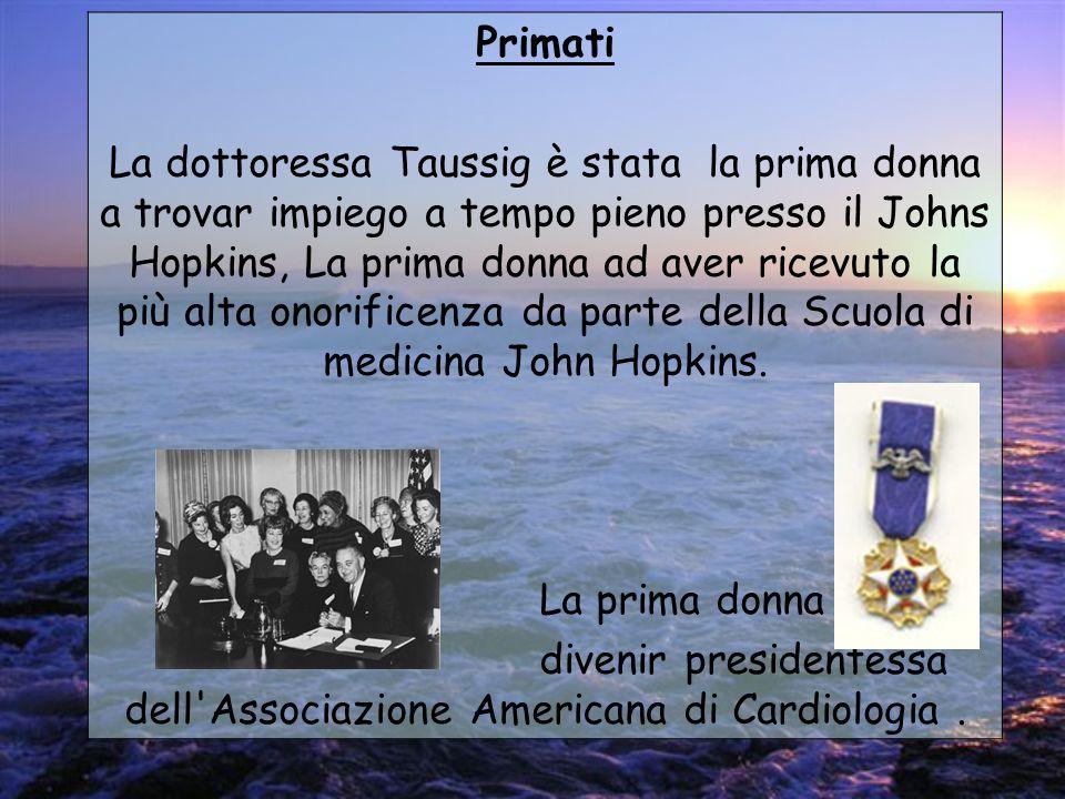 Primati La dottoressa Taussig è stata la prima donna a trovar impiego a tempo pieno presso il Johns Hopkins, La prima donna ad aver ricevuto la più al