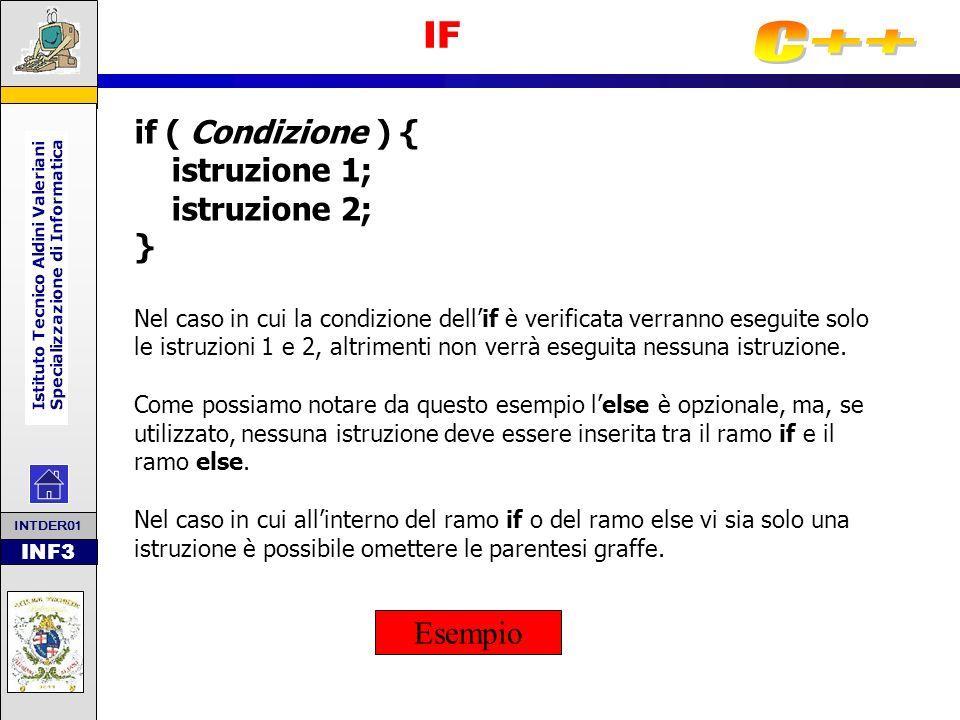 INF3 IF in Cascata In alcuni casi è necessario verificare una condizione dopo avere verificato unaltra condizione: if ( Condizione1) { istruzione 1; istruzione 2; } else { if ( Condizione2 ) { istruzione 3; istruzione 4; } In questo caso il programma verifica la condizione1 e, se questa non è verificata, entra nellelse, controlla la condizione2, se questa è verificata esegue le istruzioni 3 e 4, se invece non è verificata non esegue alcuna istruzione.