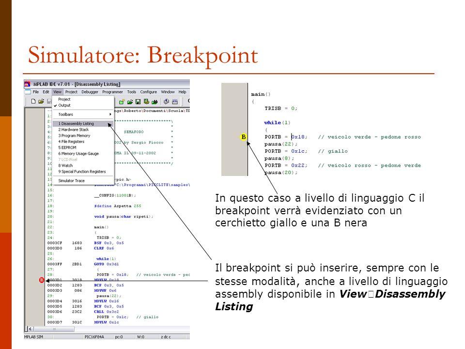 Simulatore: Breakpoint Il breakpoint si può inserire, sempre con le stesse modalità, anche a livello di linguaggio assembly disponibile in View Disassembly Listing In questo caso a livello di linguaggio C il breakpoint verrà evidenziato con un cerchietto giallo e una B nera