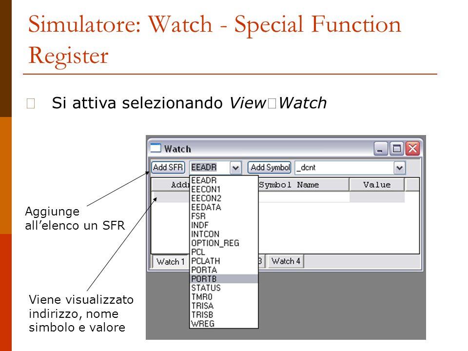 Simulatore: Watch - Special Function Register Si attiva selezionando View Watch Aggiunge allelenco un SFR Viene visualizzato indirizzo, nome simbolo e