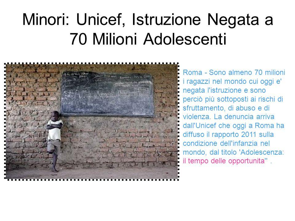 Minori: Unicef, Istruzione Negata a 70 Milioni Adolescenti Roma - Sono almeno 70 milioni i ragazzi nel mondo cui oggi e negata l istruzione e sono perciò più sottoposti ai rischi di sfruttamento, di abuso e di violenza.