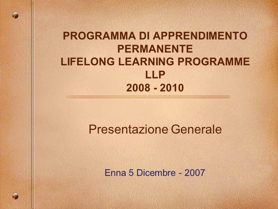 CONTESTO GENERALE LLP Aree Prioritarie di Azione 2008 2010: - Rafforzare il ruolo dellistruzione e della formazione nel contesto della STRATEGIA DI LISBONA; - Rafforzare il ruolo degli Istituti di istruzione; - Migliorare la qualità dellistruzione e della formazione proffesionale; - Incrementare I tassi di partecipazione allistruzione e alla formazione degli adulti; - Migliorare la qualità dellistruzione e della formazione del personale di tutti gli istituti che erogano servizi educativi e formativi;