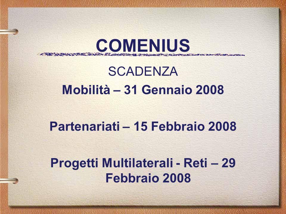 COMENIUS SCADENZA Mobilità – 31 Gennaio 2008 Partenariati – 15 Febbraio 2008 Progetti Multilaterali - Reti – 29 Febbraio 2008