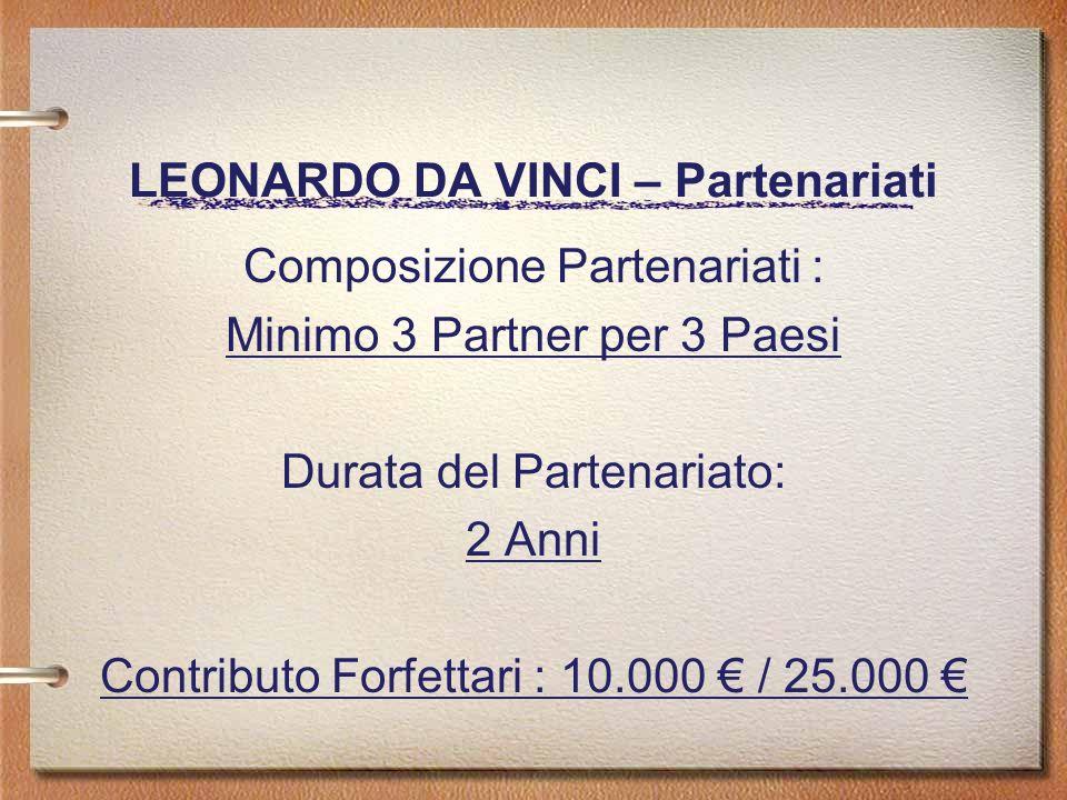 LEONARDO DA VINCI – Partenariati Composizione Partenariati : Minimo 3 Partner per 3 Paesi Durata del Partenariato: 2 Anni Contributo Forfettari : 10.000 / 25.000
