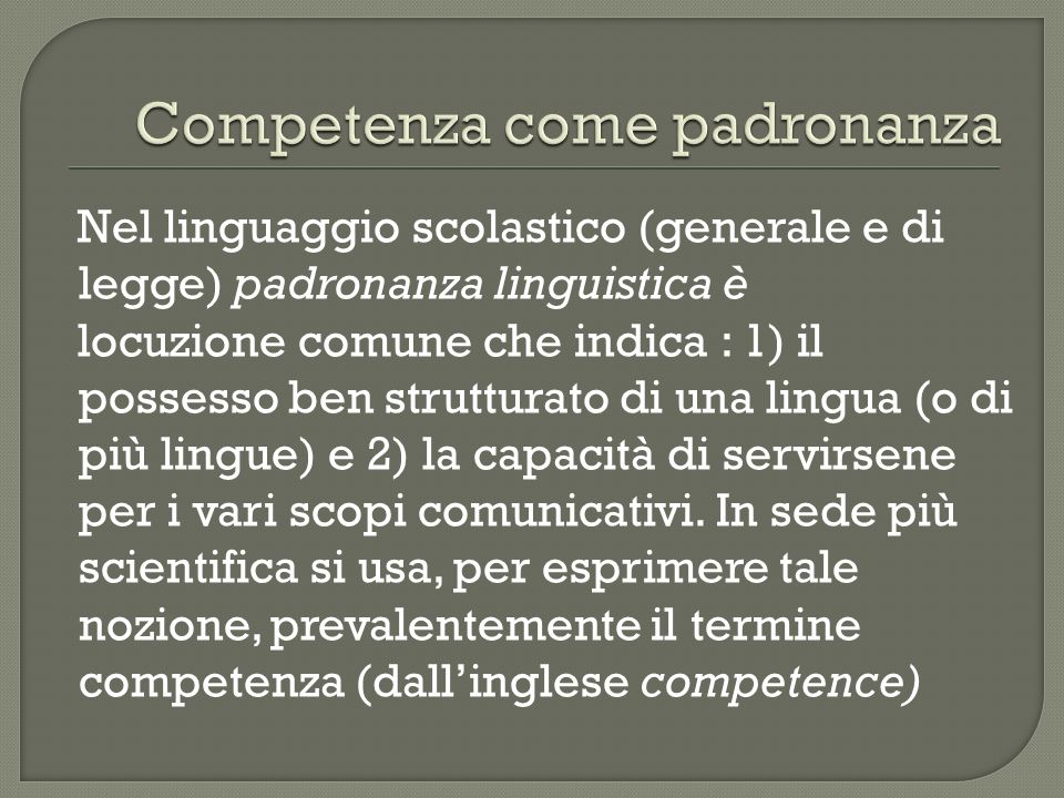 Nel linguaggio scolastico (generale e di legge) padronanza linguistica è locuzione comune che indica : 1) il possesso ben strutturato di una lingua (o di più lingue) e 2) la capacità di servirsene per i vari scopi comunicativi.