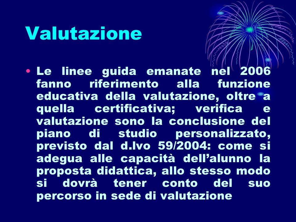 Valutazione Le linee guida emanate nel 2006 fanno riferimento alla funzione educativa della valutazione, oltre a quella certificativa; verifica e valu