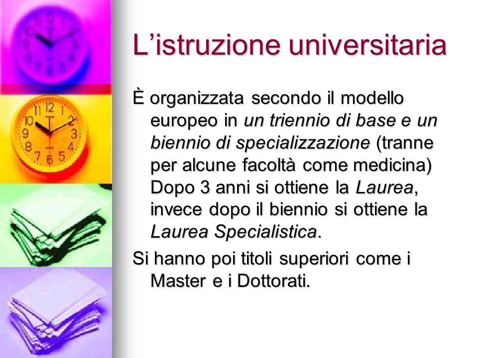 Listruzione universitaria È organizzata secondo il modello europeo in un triennio di base e un biennio di specializzazione (tranne per alcune facoltà come medicina) Dopo 3 anni si ottiene la Laurea, invece dopo il biennio si ottiene la Laurea Specialistica.