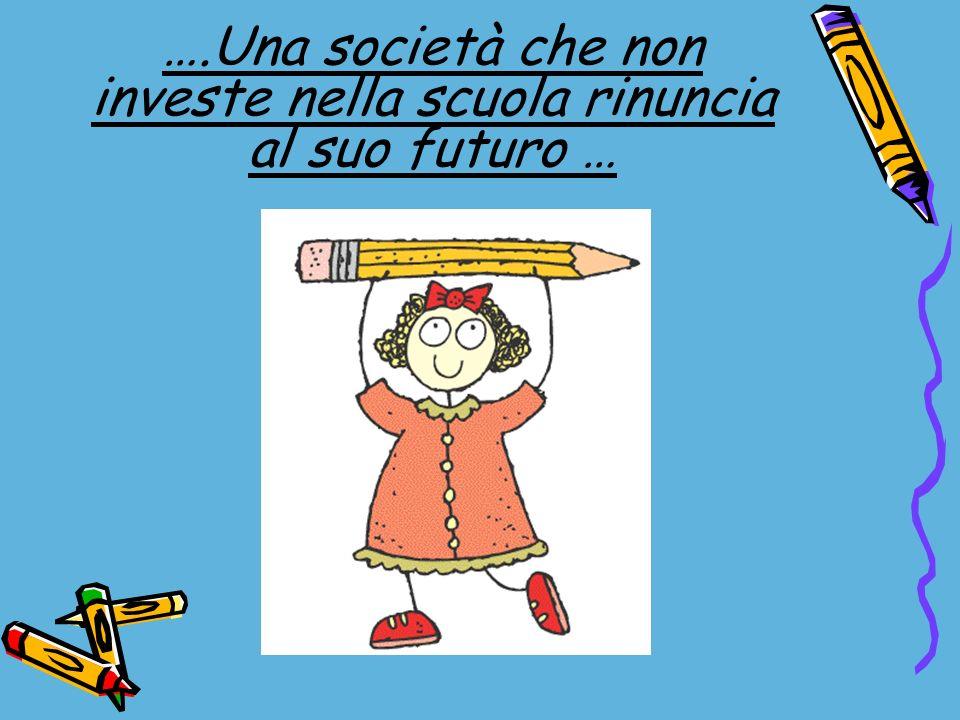 ….Una società che non investe nella scuola rinuncia al suo futuro …