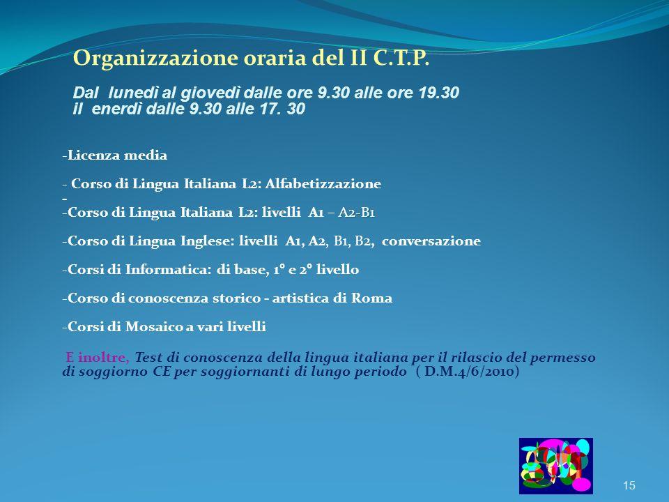 15 Organizzazione oraria del II C.T.P. Dal lunedì al giovedì dalle ore 9.30 alle ore 19.30 il enerdì dalle 9.30 alle 17. 30 -Licenza media - Corso di