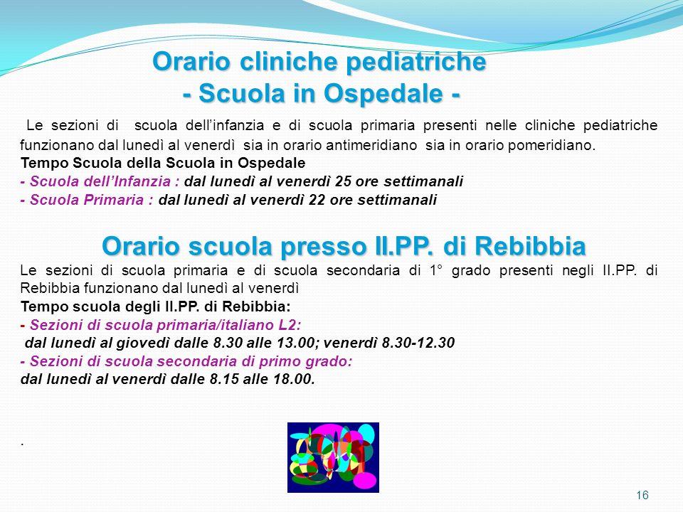 16 Orario cliniche pediatriche - Scuola in Ospedale - - Scuola in Ospedale - Le sezioni di scuola dellinfanzia e di scuola primaria presenti nelle cli