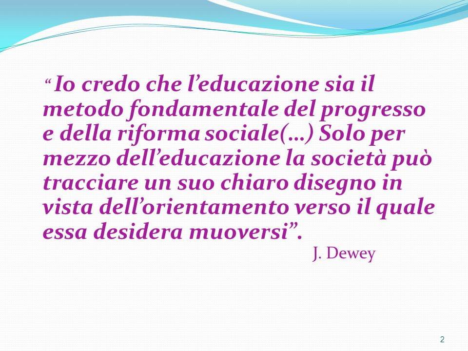 Io credo che leducazione sia il metodo fondamentale del progresso e della riforma sociale(…) Solo per mezzo delleducazione la società può tracciare un