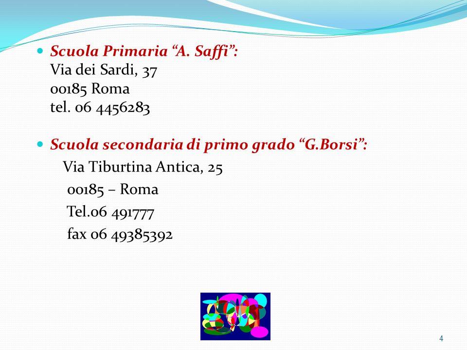 Scuola Primaria A. Saffi: Via dei Sardi, 37 00185 Roma tel. 06 4456283 Scuola secondaria di primo grado G.Borsi: Via Tiburtina Antica, 25 00185 – Roma