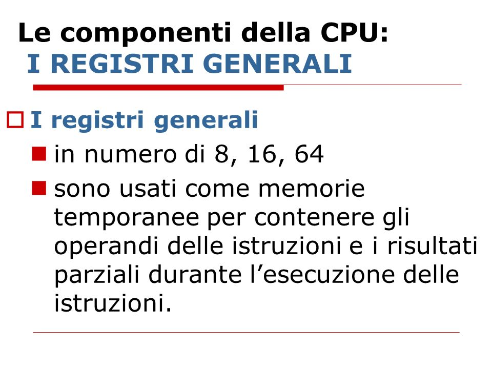 Le componenti della CPU: I REGISTRI GENERALI I registri generali in numero di 8, 16, 64 sono usati come memorie temporanee per contenere gli operandi