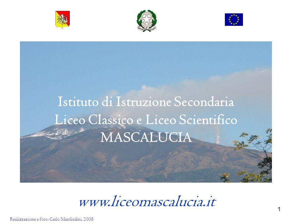 1 Istituto di Istruzione Secondaria Liceo Classico e Liceo Scientifico MASCALUCIA www.liceomascalucia.it Realizzazione e foto: Carlo Manfredini, 2008