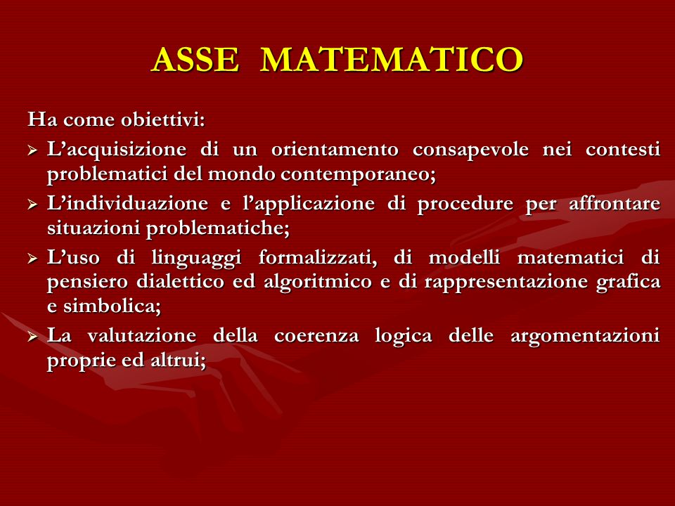 ASSE MATEMATICO Ha come obiettivi: Lacquisizione di un orientamento consapevole nei contesti problematici del mondo contemporaneo; Lacquisizione di un