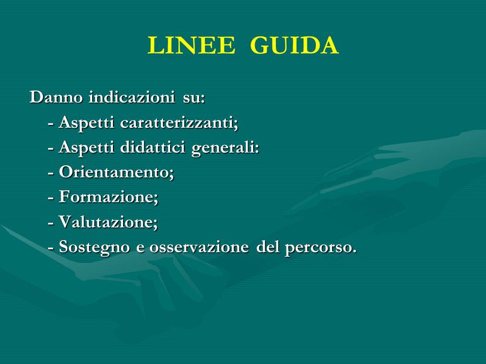 LINEE GUIDA Danno indicazioni su: - Aspetti caratterizzanti; - Aspetti didattici generali: - Orientamento; - Formazione; - Valutazione; - Sostegno e o