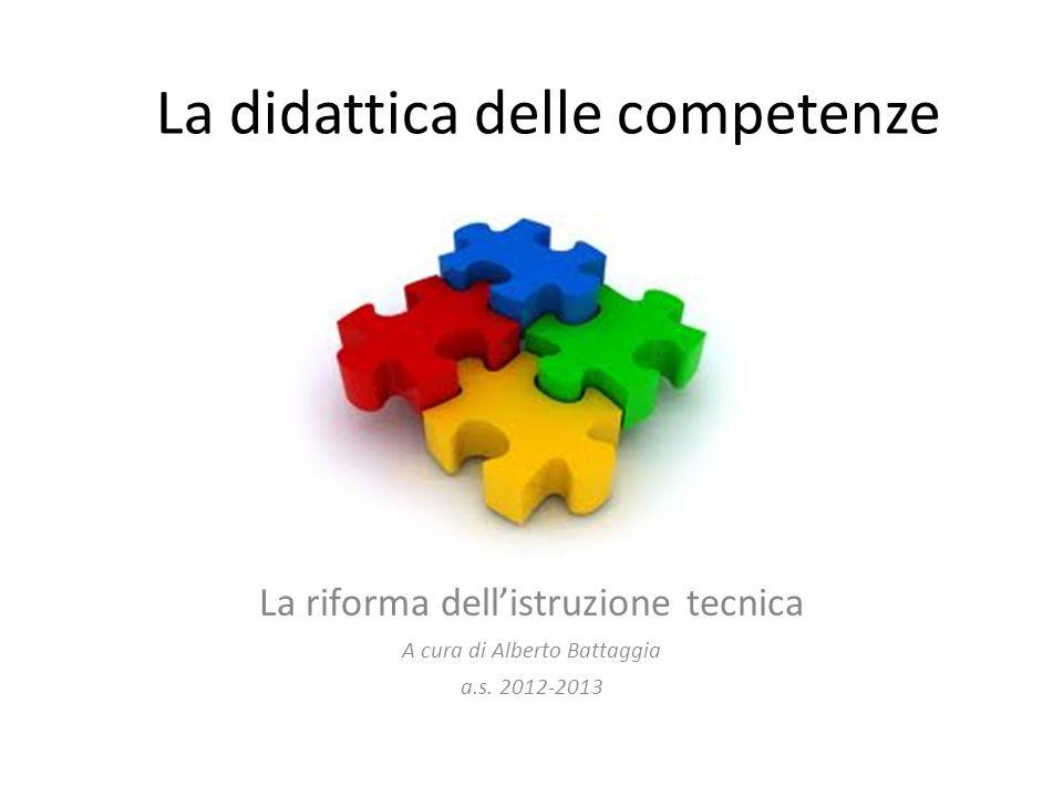 La didattica delle competenze La riforma dellistruzione tecnica A cura di Alberto Battaggia a.s. 2012-2013