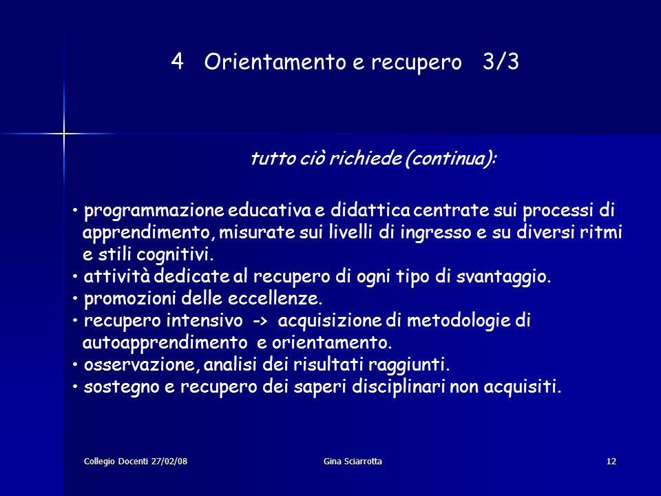 Collegio Docenti 27/02/08Gina Sciarrotta12 4 Orientamento e recupero 3/3 programmazione educativa e didattica centrate sui processi di apprendimento, misurate sui livelli di ingresso e su diversi ritmi e stili cognitivi.