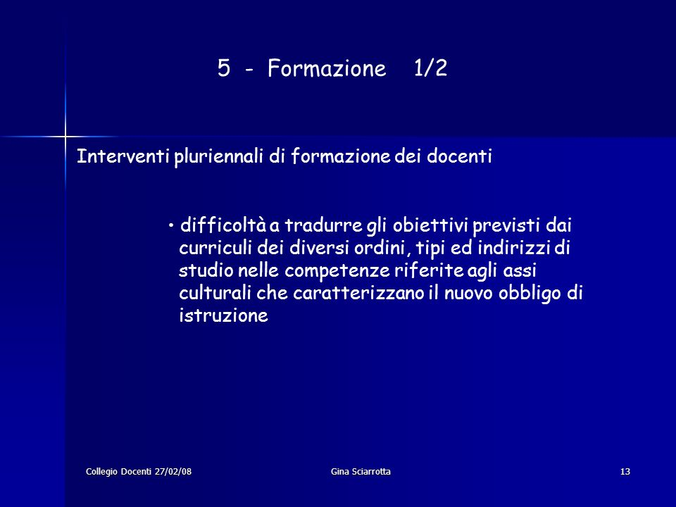 Collegio Docenti 27/02/08Gina Sciarrotta13 5 - Formazione 1/2 Interventi pluriennali di formazione dei docenti difficoltà a tradurre gli obiettivi pre