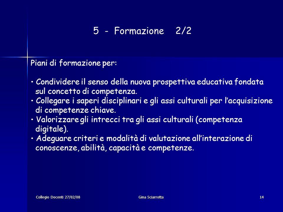 Collegio Docenti 27/02/08Gina Sciarrotta14 5 - Formazione 2/2 Piani di formazione per: Condividere il senso della nuova prospettiva educativa fondata