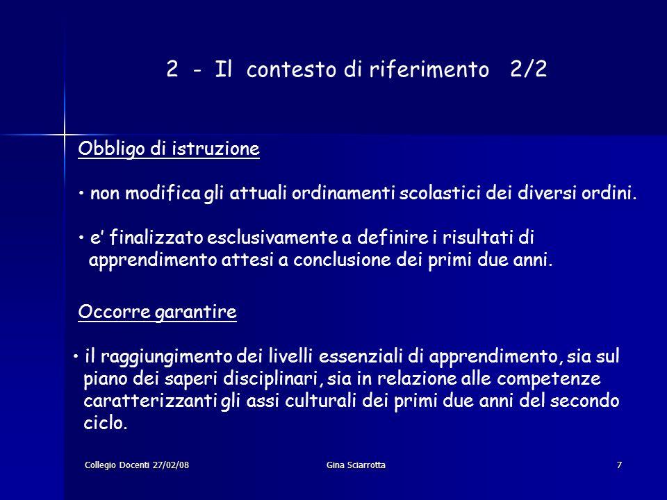 Collegio Docenti 27/02/08Gina Sciarrotta7 2 - Il contesto di riferimento 2/2 Obbligo di istruzione non modifica gli attuali ordinamenti scolastici dei diversi ordini.