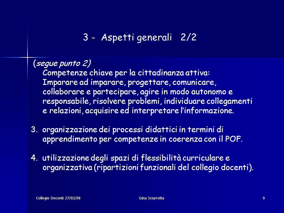Collegio Docenti 27/02/08Gina Sciarrotta9 3 - Aspetti generali 2/2 (segue punto 2) Competenze chiave per la cittadinanza attiva: Imparare ad imparare,