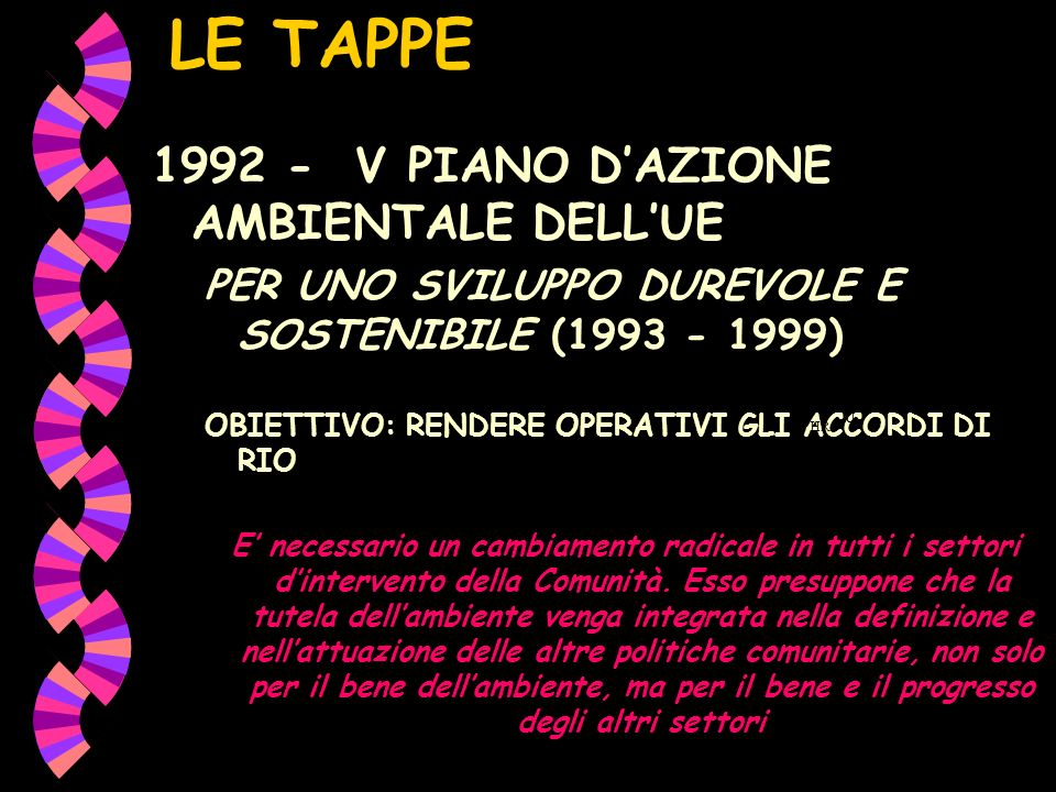 LE TAPPE 1992 - V PIANO DAZIONE AMBIENTALE DELLUE PER UNO SVILUPPO DUREVOLE E SOSTENIBILE (1993 - 1999) OBIETTIVO: RENDERE OPERATIVI GLI ACCORDI DI RIO E necessario un cambiamento radicale in tutti i settori dintervento della Comunità.