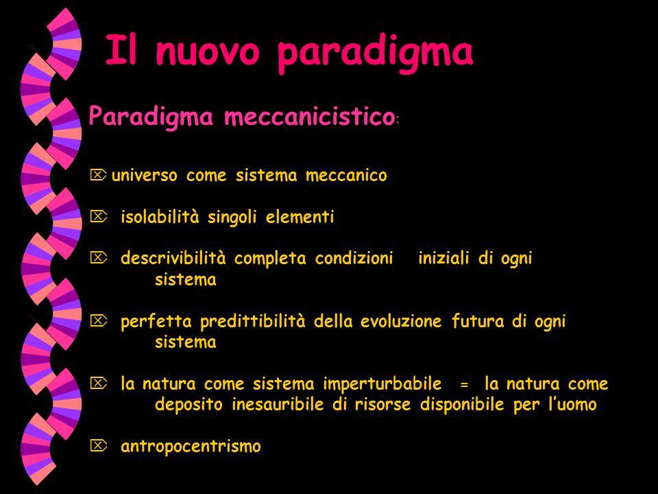 Il nuovo paradigma Paradigma meccanicistico : universo come sistema meccanico isolabilità singoli elementi descrivibilità completa condizioni iniziali di ogni sistema perfetta predittibilità della evoluzione futura di ogni sistema la natura come sistema imperturbabile = la natura come deposito inesauribile di risorse disponibile per luomo antropocentrismo