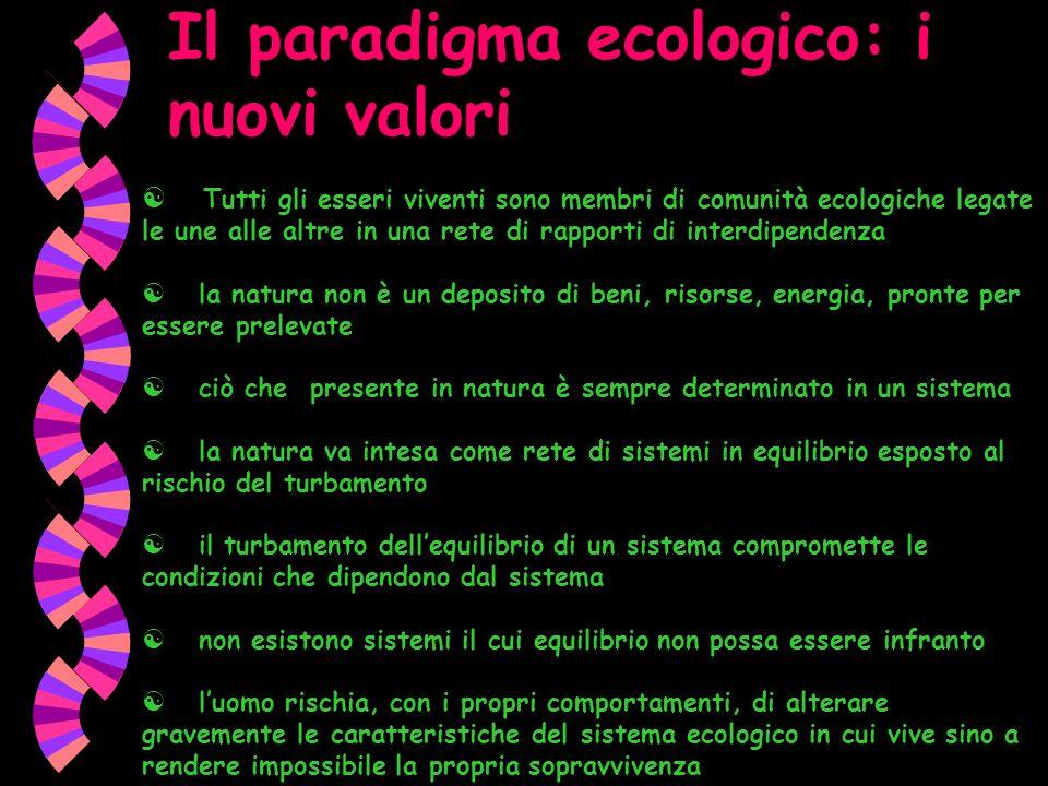 Il paradigma ecologico: i nuovi valori Tutti gli esseri viventi sono membri di comunità ecologiche legate le une alle altre in una rete di rapporti di
