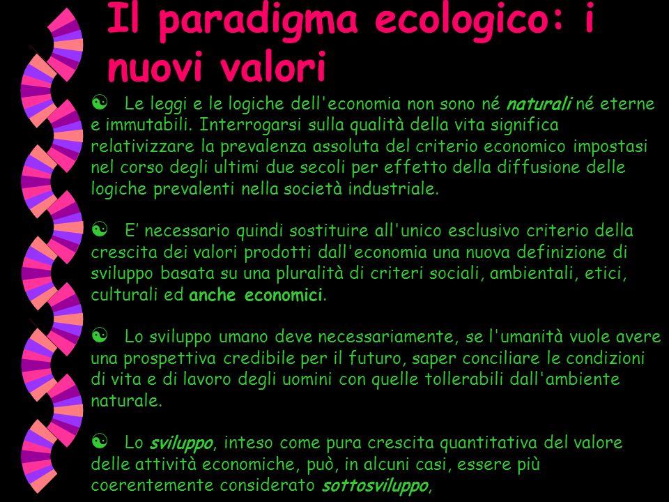 Il paradigma ecologico: i nuovi valori Le leggi e le logiche dell'economia non sono né naturali né eterne e immutabili. Interrogarsi sulla qualità del
