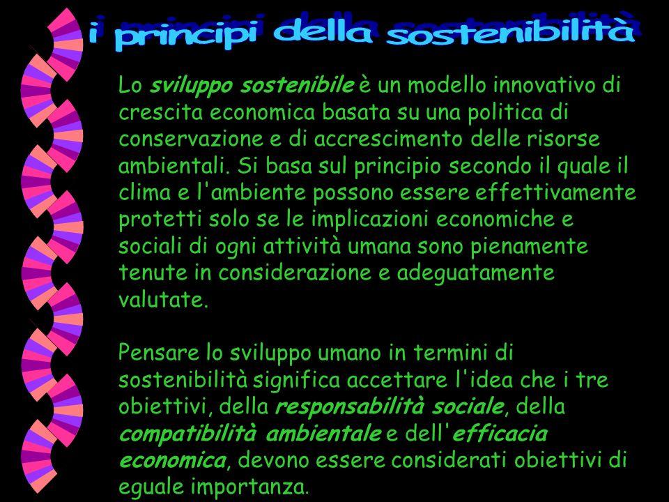 Lo sviluppo sostenibile è un modello innovativo di crescita economica basata su una politica di conservazione e di accrescimento delle risorse ambient