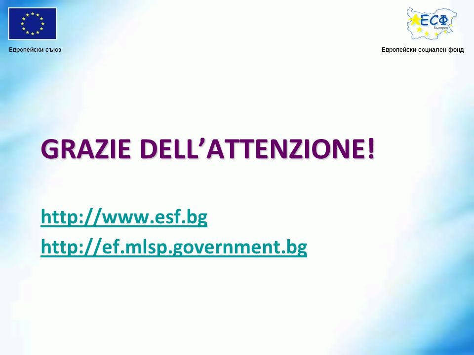 GRAZIE DELLATTENZIONE! http://www.esf.bg http://ef.mlsp.government.bg Европейски социален фондЕвропейски съюз
