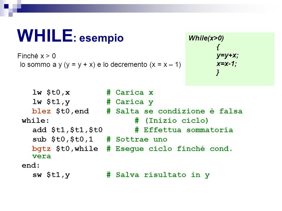 WHILE : esempio Finché x > 0 lo sommo a y (y = y + x) e lo decremento (x = x – 1) lw $t0,x # Carica x lw $t1,y # Carica y blez $t0,end # Salta se condizione è falsa while: # (Inizio ciclo) add $t1,$t1,$t0 # Effettua sommatoria sub $t0,$t0,1 # Sottrae uno bgtz $t0,while # Esegue ciclo finché cond.