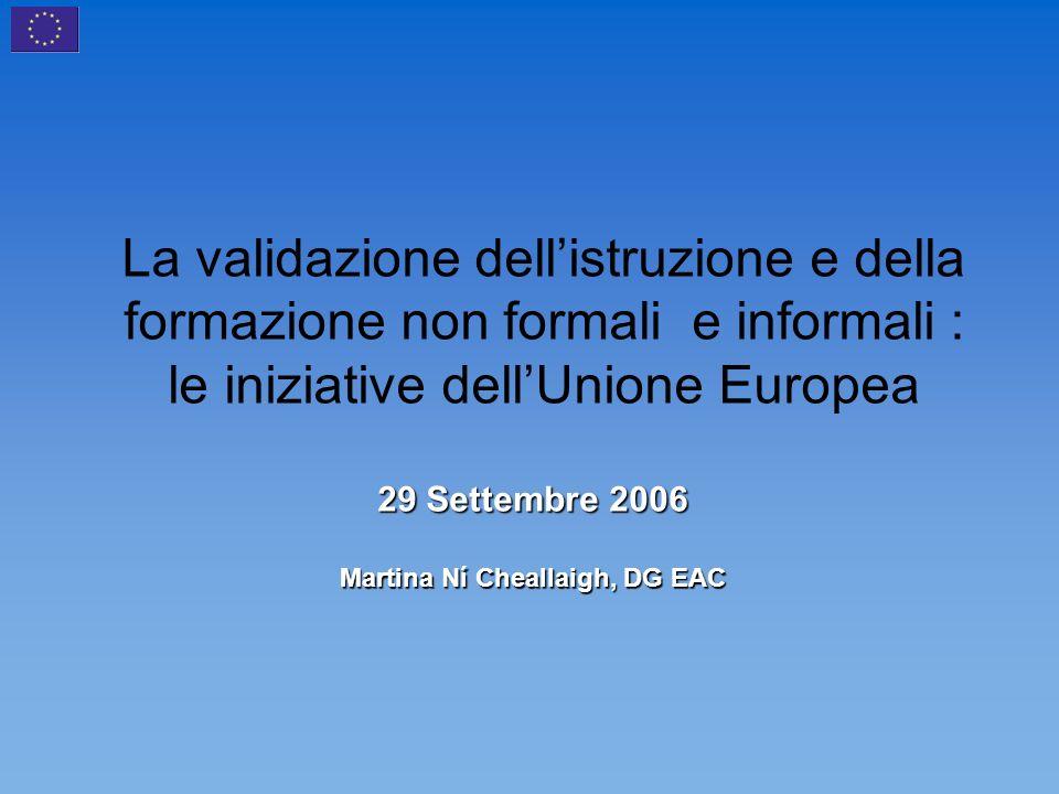 La validazione dellistruzione e della formazione non formali e informali : le iniziative dellUnione Europea 29 Settembre 2006 Martina Ní Cheallaigh, DG EAC