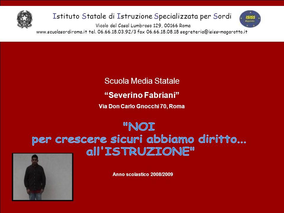 Scuola Media Statale Severino Fabriani Via Don Carlo Gnocchi 70, Roma Istituto Statale di Istruzione Specializzata per Sordi Vicolo del Casal Lumbroso 129, 00166 Roma www.scuolasordiroma.it tel.