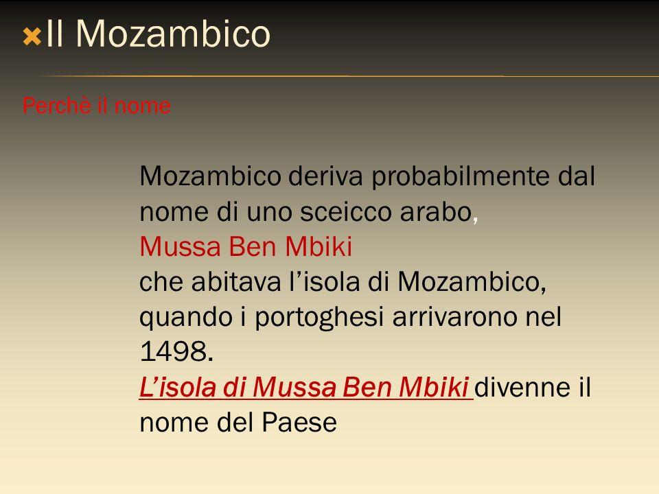 Il Mozambico Mozambico deriva probabilmente dal nome di uno sceicco arabo, Mussa Ben Mbiki che abitava lisola di Mozambico, quando i portoghesi arriva