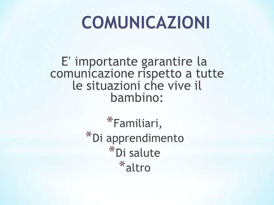 COMUNICAZIONI E importante garantire la comunicazione rispetto a tutte le situazioni che vive il bambino: * Familiari, * Di apprendimento * Di salute * altro