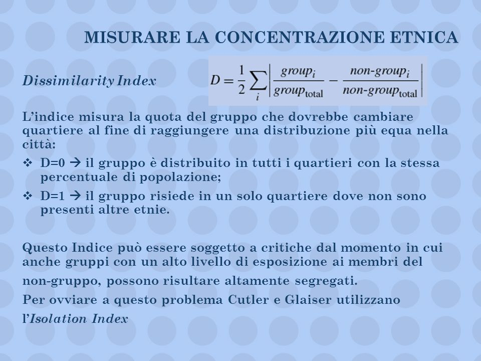 MISURARE LA CONCENTRAZIONE ETNICA Dissimilarity Index Lindice misura la quota del gruppo che dovrebbe cambiare quartiere al fine di raggiungere una di