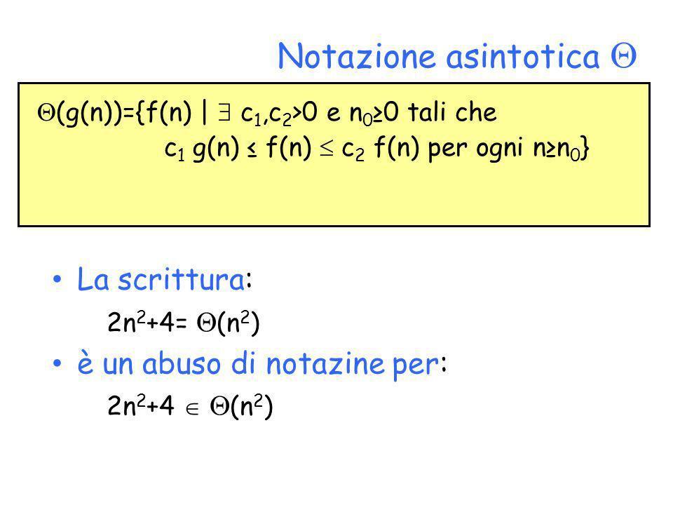 Notazione asintotica La scrittura: 2n 2 +4= (n 2 ) è un abuso di notazine per: 2n 2 +4 (n 2 ) (g(n))={f(n) | c 1,c 2 >0 e n 0 0 tali che c 1 g(n) f(n)