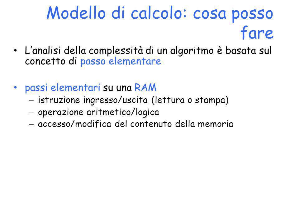Modello di calcolo: cosa posso fare Lanalisi della complessità di un algoritmo è basata sul concetto di passo elementare passi elementari su una RAM –