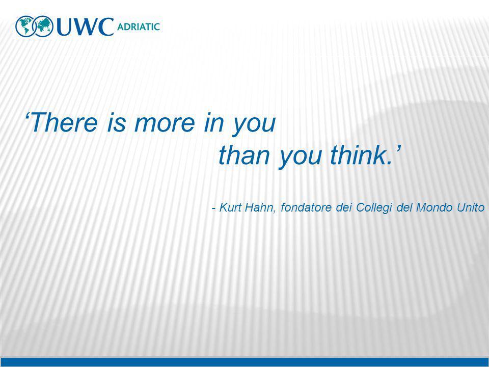 There is more in you than you think. - Kurt Hahn, fondatore dei Collegi del Mondo Unito