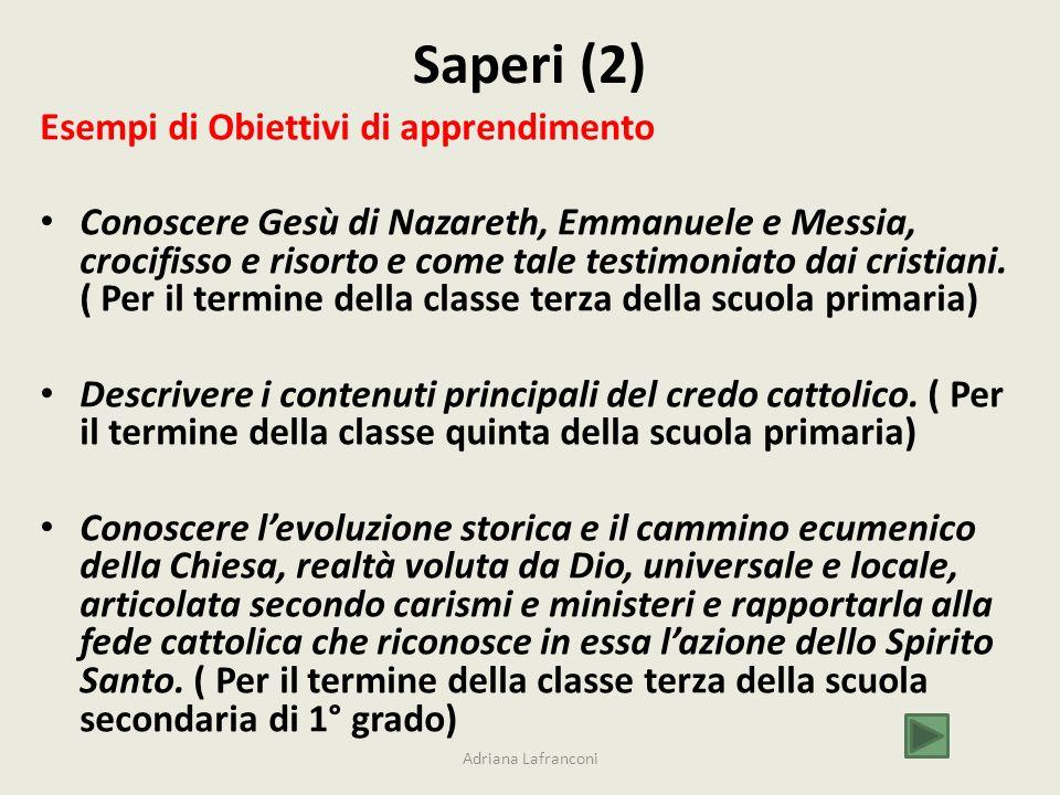 Saperi (2) Esempi di Obiettivi di apprendimento Conoscere Gesù di Nazareth, Emmanuele e Messia, crocifisso e risorto e come tale testimoniato dai cristiani.