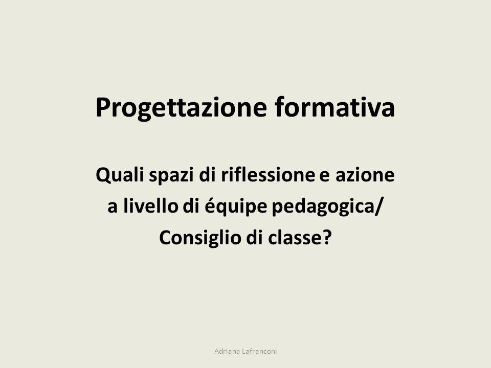 Progettazione formativa Quali spazi di riflessione e azione a livello di équipe pedagogica/ Consiglio di classe? Adriana Lafranconi