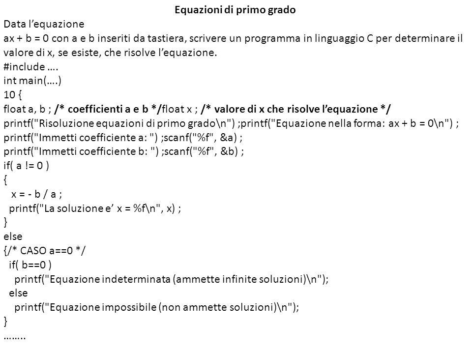Equazioni di primo grado Data lequazione ax + b = 0 con a e b inseriti da tastiera, scrivere un programma in linguaggio C per determinare il valore di