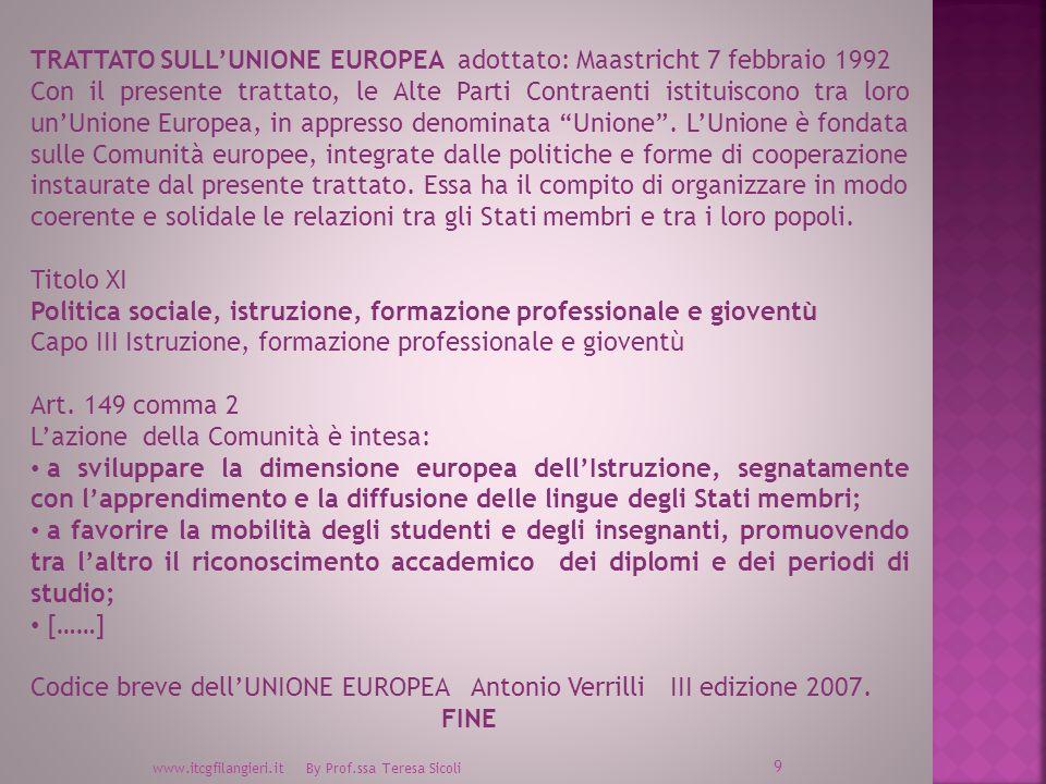 www.itcgfilangieri.it By Prof.ssa Teresa Sicoli 9 TRATTATO SULLUNIONE EUROPEA adottato: Maastricht 7 febbraio 1992 Con il presente trattato, le Alte Parti Contraenti istituiscono tra loro unUnione Europea, in appresso denominata Unione.